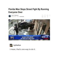 Florida Man, Street Fights, and Street Fight: Florida Man Stops Street Fight By Running  Everyone over  Justin T. Westbrook  Today 10:45am Filed to: FLORIDA MAN  491K 214 12  1 e NEW AT 11 NEW AT 11 NEW AT 11 NEW AT 11  NEW  11  FOXB  SEARCH FOR DRIVER  IN YBOR CITY BAR FIGHT  11:04 66  N bythelion  I mean, that's one way to do it. floridaman to the rescue