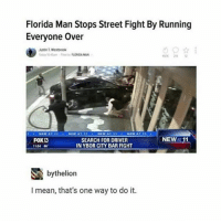Florida Man, Memes, and Street Fights: Florida Man Stops Street Fight By Running  Everyone Over  Justin Westbrook  to Sam rant to FLORIDA MAN  NEW  11  FOXD  SEARCH FOR DRIVER  INYBOR CITY BAR FIGHT  S bythe helion  I mean, that's one way to do it. u go florida