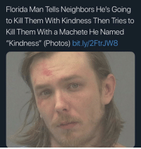 "Florida Man: Florida Man Tells Neighbors He's Going  to Kill Them With Kindness Then Tries to  Kill Them With a Machete He Named  ""Kindness"" (Photos) bit.ly/2FtrJW8"
