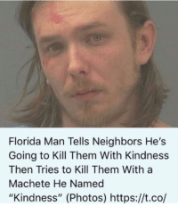 "Florida Man: Florida Man Tells Neighbors He's  Going to Kill Them With Kindness  Then Tries to Kill Them With a  Machete He Named  ""Kindness"" (Photos) https://t.co/"