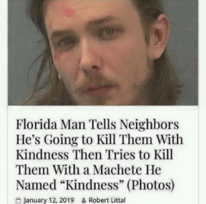 "Florida Man: Florida Man Tells Neighbors  He's Going to Kill Them With  Kindness Then Tries to Kill  Them With a Machete He  Named ""Kindness"" (Photos)  January 12, 2019  Robert Littal"