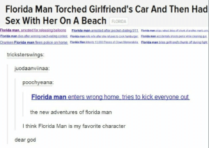 Florida manomg-humor.tumblr.com: Florida Man Torched Girlfriend's Car And Then Had  Sex With Her On A Beach FLORIDA  Florida man, arrested for releasing balloons Florida man arrested after pocket.dialing 911 Elorida man strips naked. bites.of chunk of anotbher manis am  Florida man dies after winning roach-eating contest Elorida man kils wite after she refuses to cook hamburger. Florida man accidentally shoots penis while cleaning gun  Drunken Florida man flees police on horse Florida Man inherits 13.000 Pieces of Clown Memorabilia. Florida man bites girfriend's thumb off during fight  tricksterswings:  juodaanviinaa:  poochyeana:  Florida man enters wrong home, tries to kick everyone out  the new adventures of florida man  I think Florida Man is my favorite character  dear god Florida manomg-humor.tumblr.com