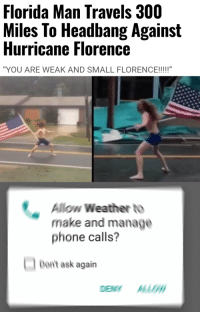 "Florida Man, Phone, and Watch Out: Florida Man Travels 300  Miles To Headbang Against  Hurricane Florence  ""YOU ARE WEAK AND SMALL FLORENCE!!!!""  Allow Weather to  make and manage  phone calls?  Don't ask again He better watch out"