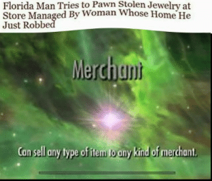 Florida Man is at it again: Florida Man Tries to Pawn Stolen Jewelry at  Store Managed By Woman Whose Home He  Just Robbe  Merchan  Can sell any type of item to any Kind of merchant Florida Man is at it again