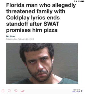 Me🍕irl: Florida man who allegedly  threatened family with  Coldplay lyrics en  standoff after SWAT  promises him pizza  Fox News  Published on February 28, 2019  NEXT UP IN  POLITICS Me🍕irl