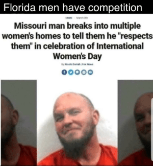 "Oh yeah: Florida men have competition  RME March th  Missouri man breaks into multiple  women's homes to tell them he respects  them"" in celebration of International  Women's Day Oh yeah"