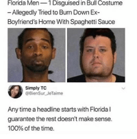 Anaconda, Memes, and Florida: Florida Men1 Disguised in Bull Costume  - Allegedly Tried to Burn Down E>x  Boyfriend's Home With Spaghetti Sauce  Simply TC  @BienSur JeTaime  Any time a headline starts with Florida l  guarantee the rest doesn't make sense.  100% of the time. 😂WTH