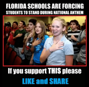 """Facebook, National Anthem, and Florida: FLORIDA SCHOOLS ARE FORCING  STUDENTS TO STAND DURING NATIONAL ANTHEM  If you support THIS please  LIKE and SHARE My uncle shared this on Facebook. Basically boils down to """"if you support suppressing free speech, share"""""""