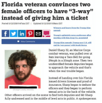 "winners and losers: Florida veteran convinces two  female officers to have ""3-way""  instead of giving him a ticket  52  Posted 6/12/2018 9:47am EST  Updated 6/12/2018 9:58am EST  Winners and losers from the Trump-Kim  summit  in  Trumps.optimistis aews.conference after  mecting with Kim Jong Un. annotated  View Comments  Trump-Kim summit: Trump says US.will  end its 'war games' with South Korea  Daniel Sharp 32, an Marine Corps  combat veteran, was pulled over at  3am leaving a Taco Bell for going  29mph in a 20mph zone. Then two  unidentified female deputies began  to approach the vehicle and that's  when the real trouble began.  Instead of handing over his Florida  issued drivers license and proof of  insurance, Sharp began to seduce the  officers and they began to perform  sexual acts in the back of the vehicle  Orange County records)  Other officers arrived on the scene to find both deputies and Mr Sharp  fully undressed and in the middle of lewd acts in public. A spokesperson"