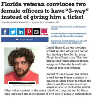 "Kim Jong-Un, Memes, and News: Florida veteran convinces two  female officers to have ""3-way""  instead of giving him a ticket  Posted 6/12/2018 9:47am EST  Updated 6/12/2018 9:58am EST  Winners and losers from the Trump-Kim  summit  Trump's.optimistic news conference after  mecting with Kim Jong Un.annotated  -View Comments  Trump-Kim summit: Trump says U.S, will  end its 'war games' with South Korea  Daniel Sharp 32, an Marine Corps  combat veteran, was pulled over at  3am leaving a Taco Bell for going  29mph in a 20mph zone. Then two  unidentified female deputies began  to approach the vehicle and that's  when the real trouble began.  Instead of handing over his Florida  issued drivers license and proof of  insurance, Sharp began to seduce the  officers and they began to perform  sexual acts in the back of the vehicle.  (Orange County records)  Other officers arrived on the scene to find both deputies and Mr Sharp  fully undressed and in the middle of lewd acts in public. A spokesperson So this is the post I have probably gotten the most heat from. (Reference previous post) A major network flew me to NYC to be on a talk show where I got yelled at by the host and the audience for 10 minutes about how offensive it was. I seriously couldn't believe some of the stuff I heard, but I still cashed the check 💁🏻‍♂️"