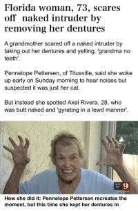 Butt, Grandma, and Florida: Florida woman, 73, scares  off naked intruder by  removing her dentures  A grandmother scared off a naked intruder by  taking out her dentures and yelling, 'grandma no  teeth  Pennelope Pettersen, of Titusville, said she woke  up early on Sunday morning to hear noises but  suspected it was just her cat.  But instead she spotted Axel Rivera, 28, who  was butt naked and 'gyrating in a lewd manner  6:15  89  9  How she did it: Pennelope Pettersen recreates the  moment, but this time she kept her dentures in The Florida woman is real too
