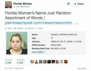 News, Booking, and Date: Florida Woman  Flor1daWoman  Follow  Florida Woman's Name Just Random  Assortment of Words |  palmbeachpost.com/news/news/crim  Reply Retweet * Favorite More  Name:  Age:  Address:  OBTS  Booking Date/Time: 08/19 2014 22:39  more details  TENNIS, CHERRIES WAFFLES  19  16895 NE 4TH CT, MIAMI, FL33162  5002273337  Number:  RETWEETS EAVORITES  1,191 1,151  8:11 PM-4 Sep 2014  Flag media