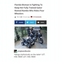 ITS SO HOT OUT TODAY OH MY GOD: Florida Woman is Fighting To  Keep Her Fully Trained Gator  Named Rambo Who Rides Four  Wheelers  AL Trent 5 hours ago  19 Comments  f SHARE  Y TWEET  EMAIL  corgisandboobs  *bangs rhythmically on the table LET.  HIM. RIDE! LET. HIM. RIDE! ITS SO HOT OUT TODAY OH MY GOD