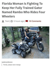 "Being Alone, Memes, and Rambo: Florida Woman Is Fighting To  Keep Her Fully Trained Gator  Named Rambo Who Rides Four  Wheelers  | Trent] ① 5 hours ago 1-19 Comments  tastefullvoffensive:  Florida, please never change. <p>Leave Rambo the Gator alone via /r/memes <a href=""https://ift.tt/2Jbi326"">https://ift.tt/2Jbi326</a></p>"