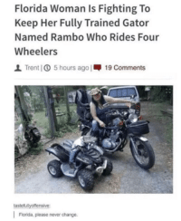 Crazy, Rambo, and Florida: Florida Woman Is Fighting To  Keep Her Fully Trained Gator  Named Rambo Who Rides Four  Wheelers  l Trent] ① 5  hours ago |19 Comments  tastefullyoffensive:  Florida, please never change. If crazy were a state