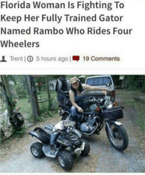 Pray for rambo.: Florida Woman Is Fighting To  Keep Her Fully Trained Gator  Named Rambo Who Rides Four  Wheelers  1 Trent | 5 hours ago I-19 Comments Pray for rambo.