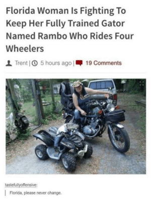 Leave Rambo the Gator alone: Florida Woman Is Fighting To  Keep Her Fully Trained Gator  Named Rambo Who Rides Four  Wheelers  | Trent] ① 5 hours ago 1-19 Comments  tastefullvoffensive:  Florida, please never change. Leave Rambo the Gator alone