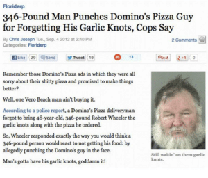 Food, Pizza, and Police: Floriderp  346-Pound Man Punches Domino's Pizza Guy  for Forgetting His Garlic Knots, Cops Say  By Chris Joseph Tue., Sep. 4 2012 at 2:40 PM  Categories: Floriderp  2 Comments  fLike 29 Send  Pin it  +10  13  Tweet 19  Remember those Domino's Pizza ads in which they were all  sorry about their shitty pizza and promised to make things  better?  Well, one Vero Beach man ain't buying it.  According to a police report, a Domino's Pizza deliveryman  forgot to bring 48-year-old, 346-pound Robert Wheeler the  garlic knots along with the pizza he ordered.  So, Wheeler responded exactly the way you would think a  346-pound person would react to not getting his food: by  allegedly punching the Domino's guy in the face.  Still waitin' on them garlic  knots.  Man's gotta have his garlic knots, goddamn it! Interesting
