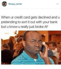 Just check it again: flossy Carter  When ur credit card gets declined and u  pretending to sort it out with your bank  but u know u really just broke AF Just check it again