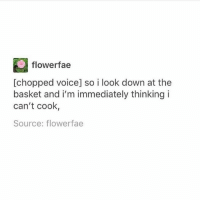Memes, Voice, and The Play: flowerfae  [chopped voice] so i look down at the  basket and i'm immediately thinking i  can't cook  Source: flowerfae My throats sore, my knees hurt, and I'm exhausted. The play is over