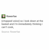 Memes, Good, and Voice: flowerfae  [chopped voice] so i look down at the  basket and i'm immediately thinking i  can't cook,  Source: flowerfae *takes the good ingredients and runs away* - Max textpost textposts