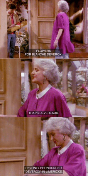 The Golden Girls: FLOWERS  FOR BLANCHE DEVEROX  THATS DEVEREAUX.  IT'S ONLY PRONOUNCED  DEVEROX IN LIMERICKS The Golden Girls