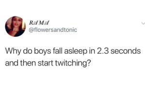 Good question.: @flowersandtonic  Why do boys fall asleep in 2.3 seconds  and then start twitching? Good question.