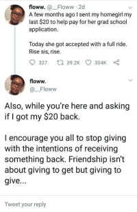 Blackpeopletwitter, School, and True: floww. a_Floww 2d  A few months ago I sent my homegirl my  last $20 to help pay for her grad school  application.  Today she got accepted with a full ride.  Rise sis, rise.  9327  39.2K CD 304kc  floww.  Floww  Also, While you re here and asking  if I got my $20 back.  I encourage you all to stop giving  with the intentions of receiving  something back. Friendship isn't  about giving to get but giving to  give  Tweet your reply <p>True Friend (via /r/BlackPeopleTwitter)</p>