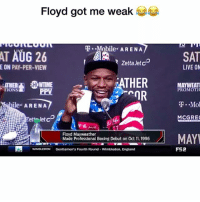 Lmfao: Floyd got me weak  T.-Mobile. ARENA  ta SAT  ATHER BAT  RZetta Jet cD  E ON PAY-PER-VIEW  LIVE ON  TIONS  PPV  PROMOTIC  ile ARENA  TMol  MCGRE  let  Floyd Mayweather  Made Professional Boxing Debut on Oct 11, 1996  Paywelthar Boving Debut on Oct 1, 196MAY  MAY  WIMBLEDON  Gentlemen's Fourth Round- Wimbledon, England  FS2 Lmfao