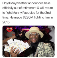 Who y'all got Mayweather or Pacquiao 👀🤯: Floyd Mayweather announces he S  officially out of retirement & will return  to fight Manny Pacquiao for the 2nd  time. He made $230M fighting him in  2015 Who y'all got Mayweather or Pacquiao 👀🤯
