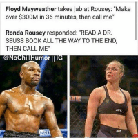 """That's why I love Ronda: Floyd Mayweather takes jab at Rousey: """"Make  over $300M in 36 minutes, then call me""""  Ronda Rousey responded: """"READ A DR.  SEUSS BOOK ALL THE WAY TO THE END,  THEN CALL ME""""  umor That's why I love Ronda"""