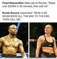 "Like Our Page Sports Memes!: Floyd Mayweather takes jab at Rousey: ""Make  over $300M in 36 minutes, then call me""  Ronda Rousey responded: ""READ A DR.  SEUSS BOOK ALL THE WAY TO THE END,  THEN CALL ME""  UFC  UFC Like Our Page Sports Memes!"