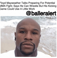 "Bad, Boxing, and Conor McGregor: Floyd Mayweather Talks Preparing For Potential  MIMA Fight; Says He Can Wrestle But His Kicking  Game Could Use A Little Work  @balleralert Floyd Mayweather Talks Preparing For Potential MMA Fight; Says He Can Wrestle But His Kicking Game Could Use A Little Work - blogged by @MsJennyb (Swipe) ⠀⠀⠀⠀⠀⠀⠀⠀⠀ ⠀⠀⠀⠀⠀⠀⠀⠀⠀ FloydMayweather seems to be very serious about his crossover to mixed martial arts, as long as the price is right. ⠀⠀⠀⠀⠀⠀⠀⠀⠀ ⠀⠀⠀⠀⠀⠀⠀⠀⠀ After leaving Conor McGregor beat down and bloody in the boxing ring, Mayweather is ready to try his luck in the Octagon. In fact, according to TMZ, the champ confirmed he will be training with mixed martial artist, Tyron Woodley, in preparation for the switch. ⠀⠀⠀⠀⠀⠀⠀⠀⠀ ⠀⠀⠀⠀⠀⠀⠀⠀⠀ TMZ caught up with the undefeated boxer on Wednesday to discuss his mindset in taking on an MMA fight, as well as his ability to train and adjust to the full-contact combat sport. ⠀⠀⠀⠀⠀⠀⠀⠀⠀ ⠀⠀⠀⠀⠀⠀⠀⠀⠀ ""I can wrestle,"" Floyd said. ""My wrestling game is not that bad. On a scale of 1 to 10, it's probably a 7 and I think we could take it up to like a 9."" ⠀⠀⠀⠀⠀⠀⠀⠀⠀ ⠀⠀⠀⠀⠀⠀⠀⠀⠀ As for his hand game, obviously, the champ says it's off the charts but says his kicking game could use a little work. ⠀⠀⠀⠀⠀⠀⠀⠀⠀ ⠀⠀⠀⠀⠀⠀⠀⠀⠀ In the end though, it all comes down how it's going to play out-business wise. ⠀⠀⠀⠀⠀⠀⠀⠀⠀ ⠀⠀⠀⠀⠀⠀⠀⠀⠀ ""It's all about presenting the right numbers and of course, they gonna present the right numbers and we gonna make it happen."""