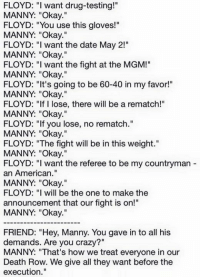 """I presume the Floyd Mayweather / Manny Pacquiao discussion went a little like this and that is why the fight finally got completed.: FLOYD: """" want drug-testing!""""  MANNY: """"Okay.""""  FLOYD: """"You use this gloves!""""  MANNY: """"Okay.""""  FLOYD: """"I want the date May 2!""""  MANNY: """"Okay.""""  FLOYD: """"I want the fight at the MGM!""""  MANNY: """"Okay.""""  FLOYD: """"It's going to be 60-40 in my favor!""""  MANNY: """"Okay.""""  FLOYD: """"If I lose, there will be a rematch!""""  MANNY: """"Okay.""""  FLOYD: """"If you lose, no rematch.""""  MANNY: """"Okay.""""  FLOYD: """"The fight will be in this weight.""""  MANNY: """"Okay.""""  FLOYD: """"I want the referee to be my countryman  an American.""""  MANNY: """"Okay.""""  FLOYD: """"I will be the one to make the  announcement that our fight is on!""""  MANNY: """"Okay.""""  FRIEND: """"Hey, Manny. You gave in to all his  demands. Are you crazy?  MANNY: """"That's how we treat everyone in our  Death Row. We give all they want before the  execution."""" I presume the Floyd Mayweather / Manny Pacquiao discussion went a little like this and that is why the fight finally got completed."""