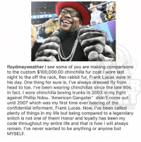 Anaconda, Boxing, and Head: floydmayweather I see some of you are making comparisons  to the custom $100,000.00 chinchilla fur coat I wore last  night to the off the rack, Rex rabbit fur, Frank Lucas wore in  his day. One thing for sure is, I've always dressed fly from  head to toe. I've been wearing chinchillas since the late 90s  In fact, I wore chinchilla boxing trunks in 2003 in my fight  against Phillip Ndou. ,American Gangster, didn't come out  until 2007 which was my first time ever hearing of the  confidential informant, Frank Lucas. Now, I've been called  plenty of things in my life but being compared to a legendary  snitch is not one of them! Honor and loyalty has been my  code throughout my entire life and that is how I will always  remain. l've never wanted to be anything or anyone but  MYSELF From the desk of FloydMayweather (swipe)