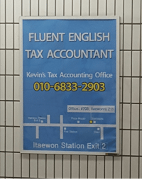 Kevin moved to South Korea?: FLUENT ENGLISH  TAX ACCOUNTANT  Kevin's Tax Accounting Office  010-6833-2903  Office: #703. Itaewonro 211  Pazza Muzzo  rbucks  Exit 2  Fre Stuion  Itaewon Station Exit 2 Kevin moved to South Korea?