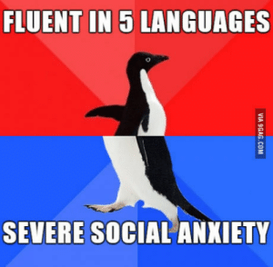 Anxiety, Brother, and Social Anxiety: FLUENT IN 5 LANGUAGES  SEVERE SOCIAL ANXIETY My brother everyone. He even self-taught 3/5.