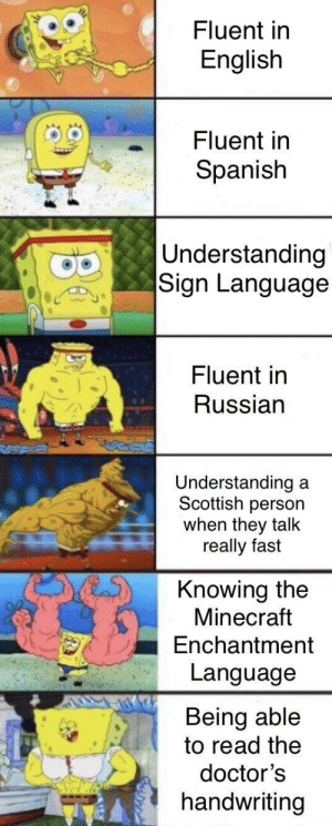 Seriously, the doctor's handwriting is sloppy af: Fluent in  English  Fluent in  Spanish  Understanding  Sign Language  Fluent in  Russian  Understanding  Scottish person  when they talk  really fast  a  Knowing the  Minecraft  Enchantment  Language  Being able  to read the  doctor's  handwriting Seriously, the doctor's handwriting is sloppy af