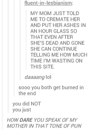 Lol, Time, and Dead and Gone: fluent-in-lesbianism:  MY MOM JUST TOLD  ME TO CREMATE HER  AND PUT HER ASHES IN  AN HOUR GLASS SO  THAT EVEN AFTER  SHE'S DEAD AND GONE  SHE CAN CONTINUE  TELLING ME HOW MUCH  TIME I'M WASTING ON  THIS SITE.  daaaang lol  sooo you both get burned in  the end  you did NOT  you just  HOW DARE YOU SPEAK OF MY  MOTHER IN THA T TONE OF PUN Dang, Mom!