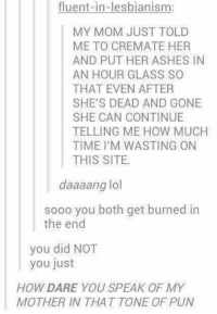 Ash, Funny, and Lesbians: fluent-in-lesbianism:  MY MOM JUST TOLD  ME TO CREMATE HER  AND PUT HER ASHES IN  AN HOUR GLASS SO  THAT EVEN AFTER  SHE'S DEAD AND GONE  SHE CAN CONTINUE  TELLING ME HOW MUCH  TIME I'M WASTING ON  THIS SITE.  daaaang lol  sooo you both get burned in  the end  you did NOT  you just  HOW DARE YOU SPEAK OF MY  MOTHER IN THAT TONE OF PUN