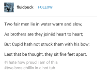 Tumblr, Cupid, and Blog: fluidpuck FOLLOW  Two fair men lie in water warm and slow,  As brothers are they joined heart to heart,  But Cupid hath not struck them with his bow;  Lest that be thought, they sit five feet apart.  #1 hate how proud i am of this  #two bros chillin in a hot tub awesomacious:  🎶two bros chilling in a hot tub five feet alart coz they're not gay🎶