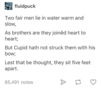 awesomacious:  Poetry: Not gay.: fluidpuck  Two fair men lie in water warm and  slow,  As brothers are they joinëd heart to  heart;  But Cupid hath not struck them with his  bow;  Lest that be thought, they sit five feet  apart.  85,491 notes awesomacious:  Poetry: Not gay.