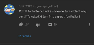 GIVE THIS MAN AN OSCAR: FLUKENTWS • I year ago (edited)  Wait if fortnite can make someone turn violent why  cant Fifa make kid turn into a great footballer?  E 93  1.6K  93 replies GIVE THIS MAN AN OSCAR
