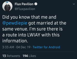 19 year old in need of help it get into LWIAY: Flux Pavilion O  @Fluxpavilion  Did you know that me and  @pewdiepie got married at the  same venue. I'm sure there is  a route into LWIAY with this  information.  3:33 AM · 04 Dec 19 · Twitter for Android  13 Retweets 194 Likes 19 year old in need of help it get into LWIAY