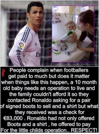 Respect.... https://t.co/pAdSphQmfw: FlV  Emira  Er  People complain when footballers  get paid to much but does it matter  when things like this happen, a 10 month  old baby needs an operation to live and  the family couldn't afford it so they  contacted Ronaldo asking for a pair  of signed boots to sell and a shirt but what  they received was a check for  83,000. Ronaldo had not only offered  Boots and a shirt, he offered to pay  For the little childs operation.. RESPECT! Respect.... https://t.co/pAdSphQmfw