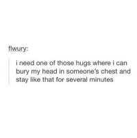 hmmm: flwury:  i need one of those hugs where i can  bury my head in someone's chest and  stay like that for several minutes hmmm