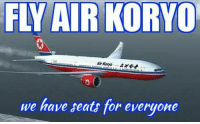 Dank, 🤖, and Air: FLY AIR KORYO  we have seats for everyone Air Koryo to have top quality air vehicle and not assaulting passenger. (Y) Thank.