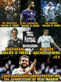 Memes, Real Madrid, and Troll: Fly  Emiran  NO RAMOS  NO MARCELO  NO CARVAJAL  NACHO IS THERE NACHO IS THERE NACHO IS THERE  TROLL  FoOTBAL  FIN  Emirates  REVOLUTION  Fly  NOVARANE  NO PEPE  NACHO IS THERE NACHOISITHERE  #EA  LADIES ANDGENTLEMEN PRESENTING  THE JOHNNY SINS OF REAL MADRID Nacho who? 😂