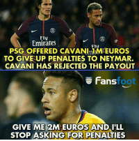 Be Like, Memes, and Neymar: Fly  Emirates  FIIN  PSG OFFERED CAVANImM EUROS  TO GIVE UP PENALTIES TO NEYMAR.  CAVANI HAS REJECTED THE PAYOUT  Fan foot  GIVE ME 2M EUROS AND I'LL  STOP ASKING FOR PENALTIES Neymar be like 😂😂😂