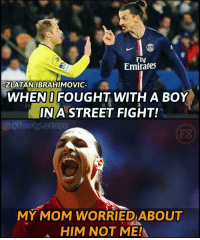 Zlatan😂: Fly  Emirates  ZLATAN IBRAHIMOVIC  WHENI FOUGHT WITH A BOY  INA STREET FIGHT!  FS  MY MOM WORRIED ABOUT  HIM NOT ME! Zlatan😂